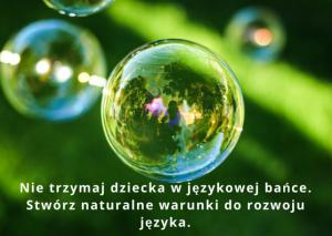 Nie trzymaj w bańce, stwórz naturalne warunki do rozwoju języka.