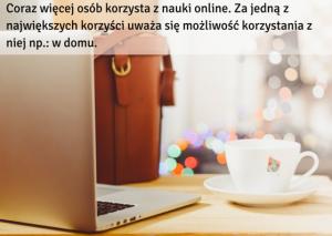 Coraz więcej osób korzysta z nauki online. Za jedną z największych karzyści uważają możliwość korzystania z niej wszędzie, np.- w domu.