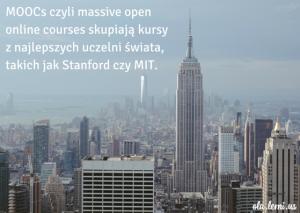 MOOCs czyli massive open online courses skupiają kursy z najlepszych uczelni świata, takich jak Stanford czy MIT.